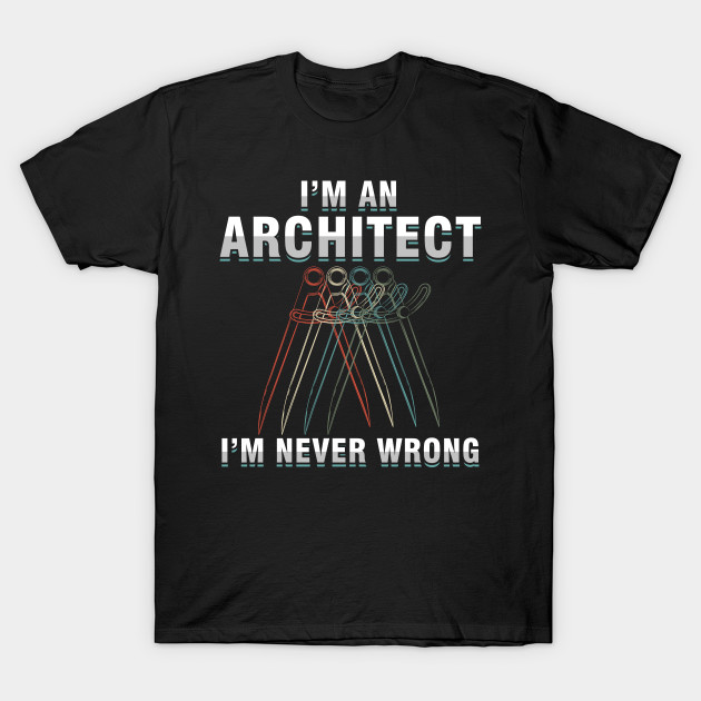 Structure Designing Buildings Architecture Gift I'm An Architect I'm Never Wrong T-Shirt