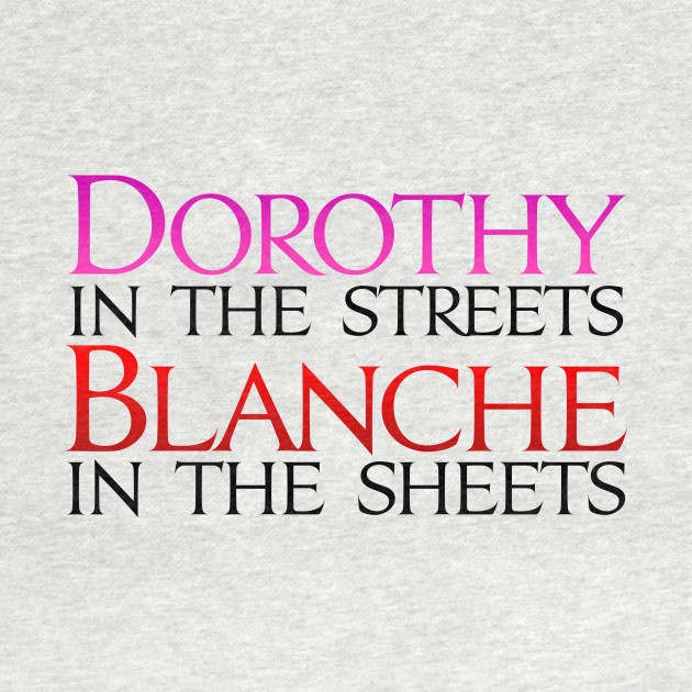 Dorothy in the Streets Blanche in the sheets - Golden Girls