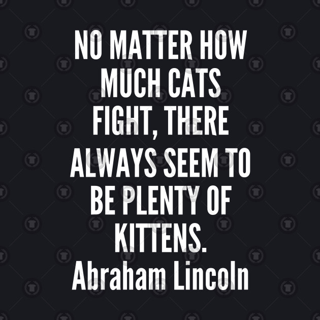 pet - Abraham Lincoln - No matter how much cats fight there always seem to be plenty of kittens