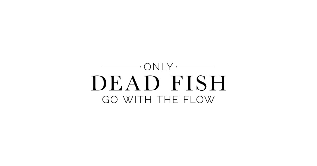 Only dead fish go with the flow in black text lacey for Only dead fish go with the flow