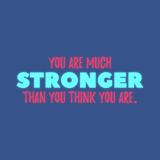 You are much STRONGER than you think you are