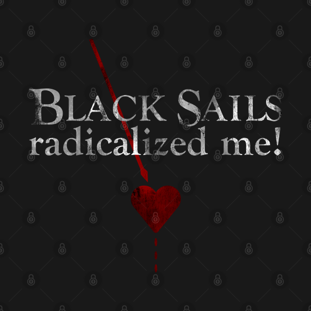 Black sails radicalized me