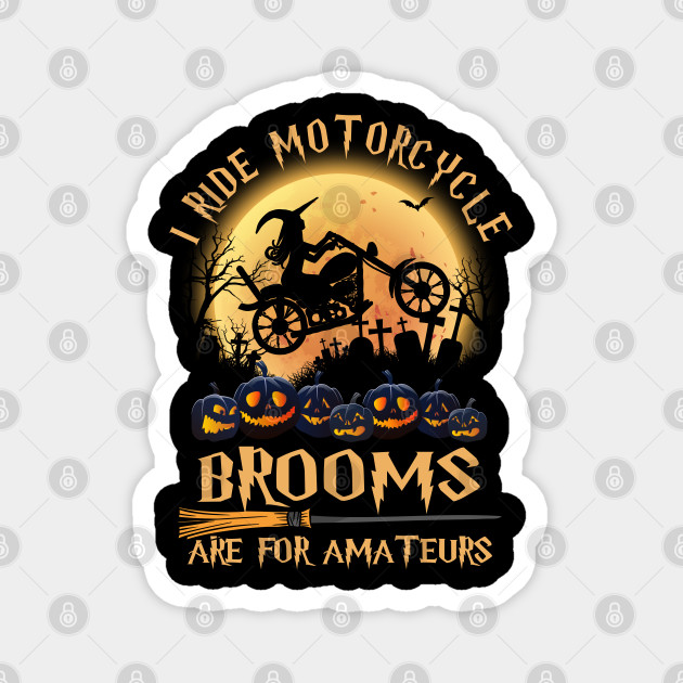 I ride motorcycle brooms are for amateurs