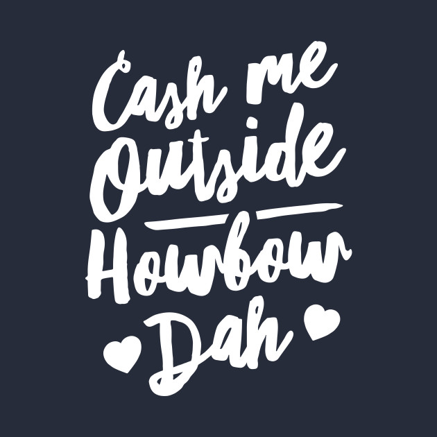 Cash Me Outside How bow Dah