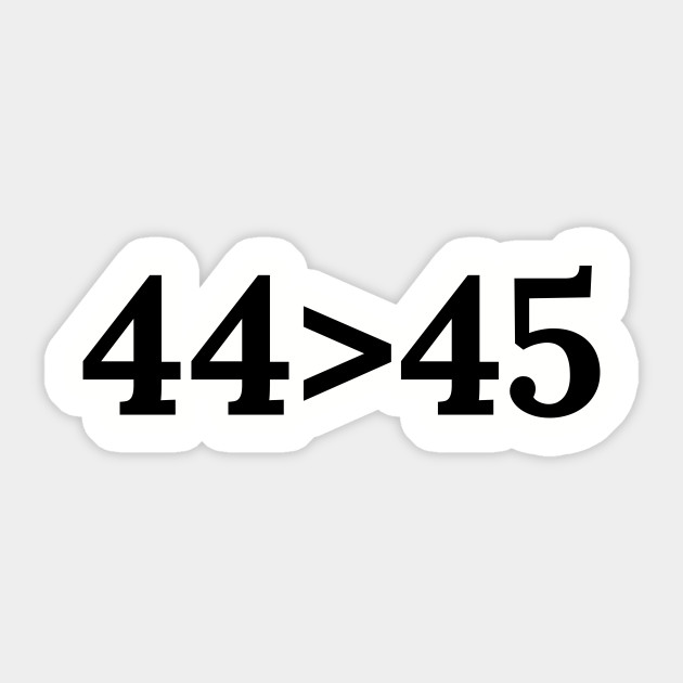 44th president greater than 45th sticker decal anti trump Obama 44 44/>45