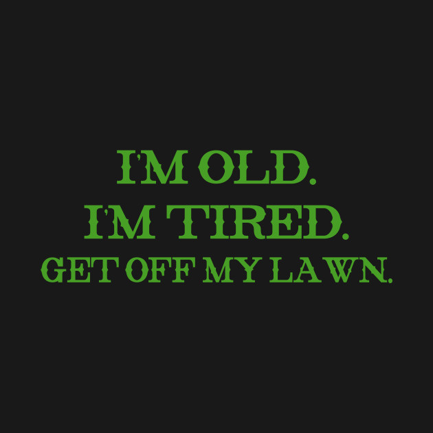 I'm Old, I'm Tired Get Off My Lawn