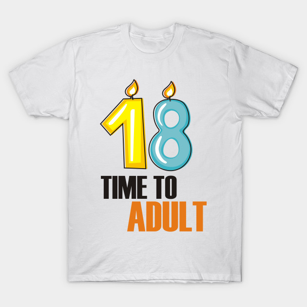 18 Time To Adult Funny Birthday T Shirt