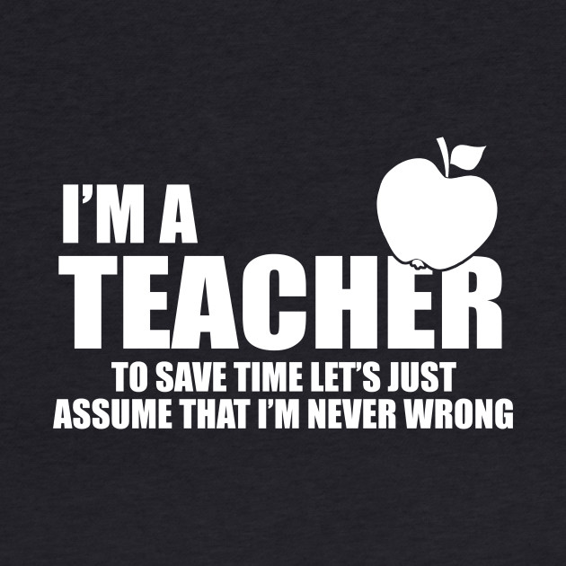 I'm a teacher and I'm never wrong