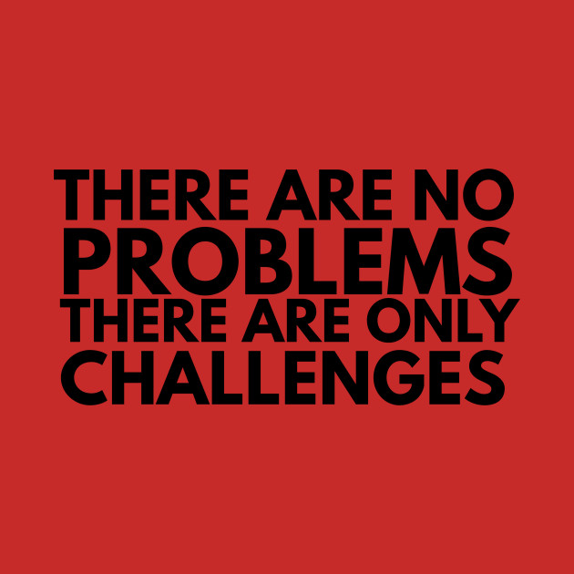 there are no problems there are only challenges
