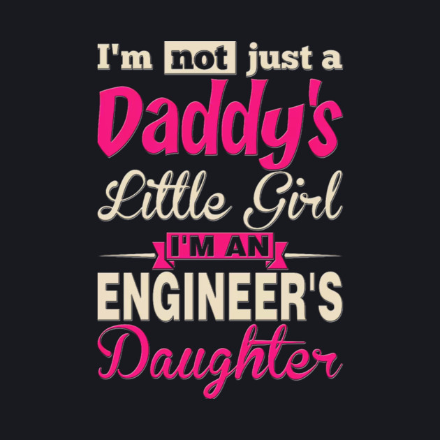 I'm not just a Daddy's little girl I'm a Engineer's daughter