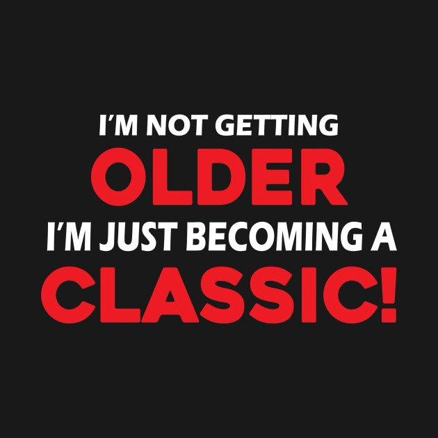 91c0bb410c17 I'm Not Getting Older I'm Just Becoming A Classic Shirt - Classic ...