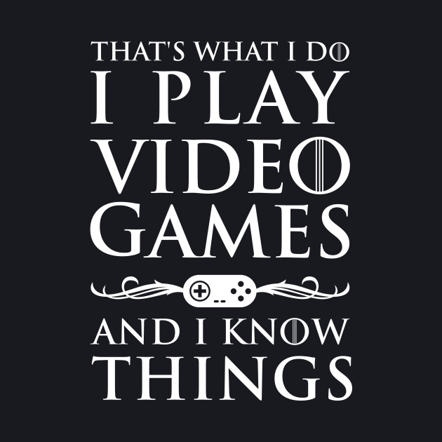 That's What I Do, I Play Video Games and I Know Things