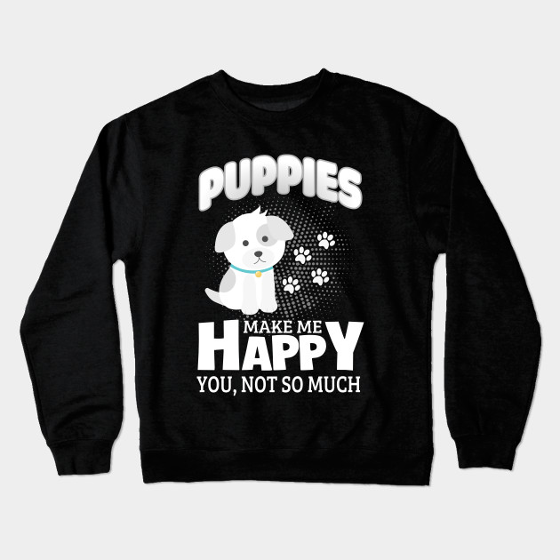 6a811bb9b Puppies Make Me Happy You Not So Much- Dogs Lover Shirt Crewneck Sweatshirt