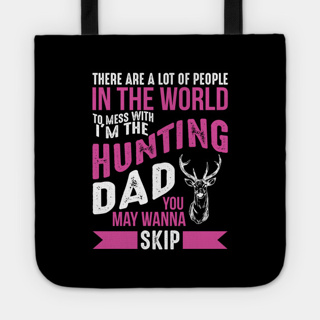 There Are A Lot Of People In The World To Mess With I'm The Hunting Dad You May Wanna Skip