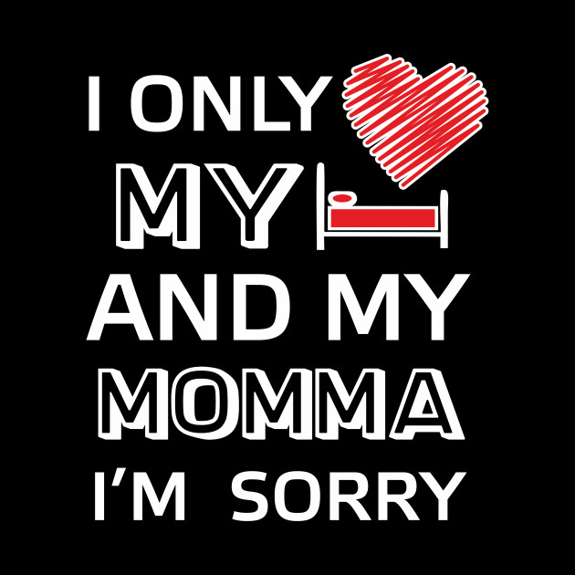 I Only Love My Bed And My Momma Tees Im Sorry Quote By Vasyl7lutsenko