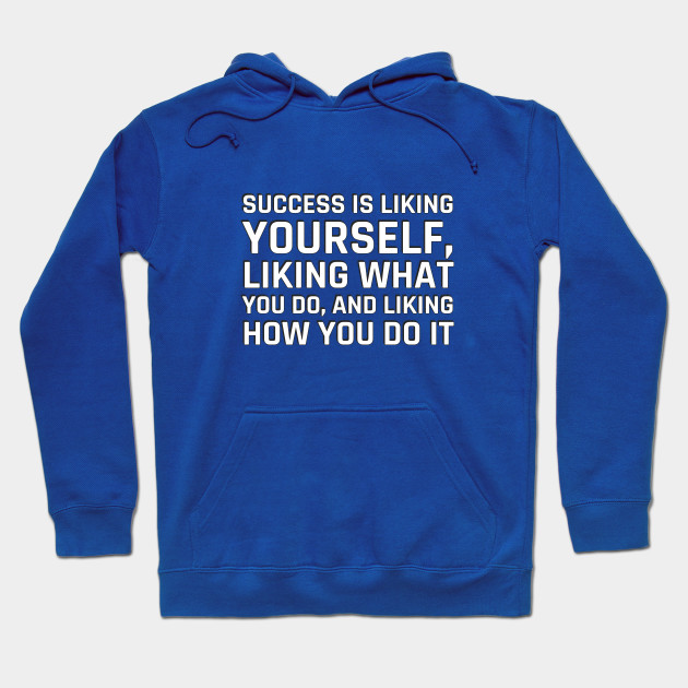 Success is liking yourself, liking what you do, and liking how you do it - Maya Angelou Quote Hoodie