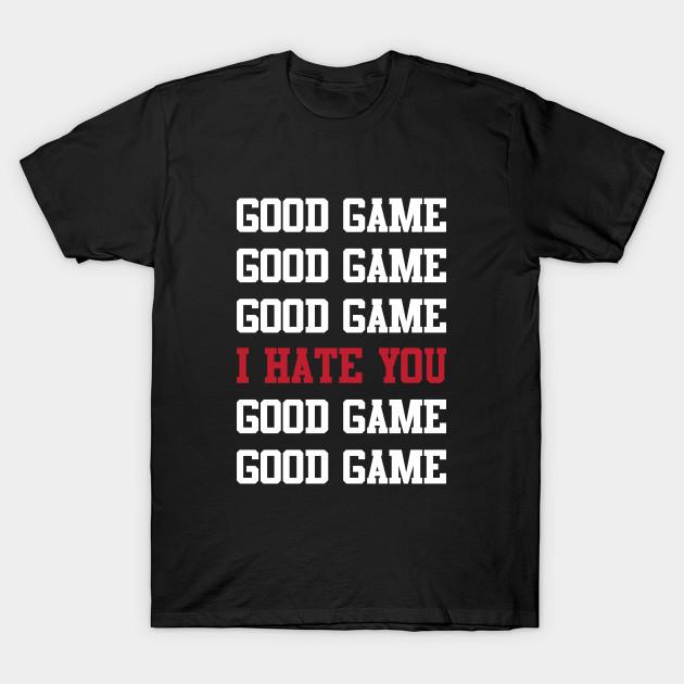 7c0f1113e Good Game I Hate You - Sports - T-Shirt | TeePublic