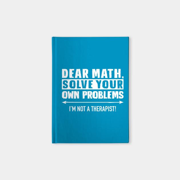 Dear Math Solve Your Own Problems - Math - Notebook | TeePublic