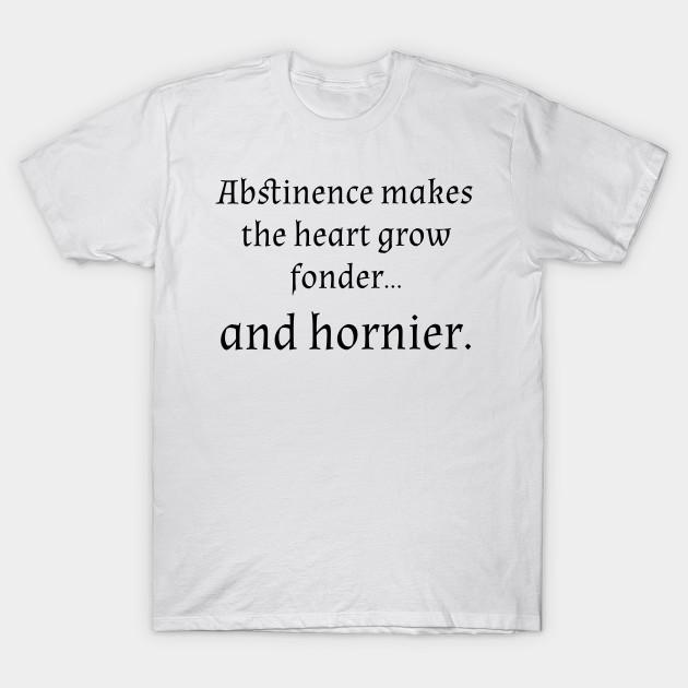771a6e1fb Abstinence makes heart fonder hornier - Abstinence - T-Shirt | TeePublic