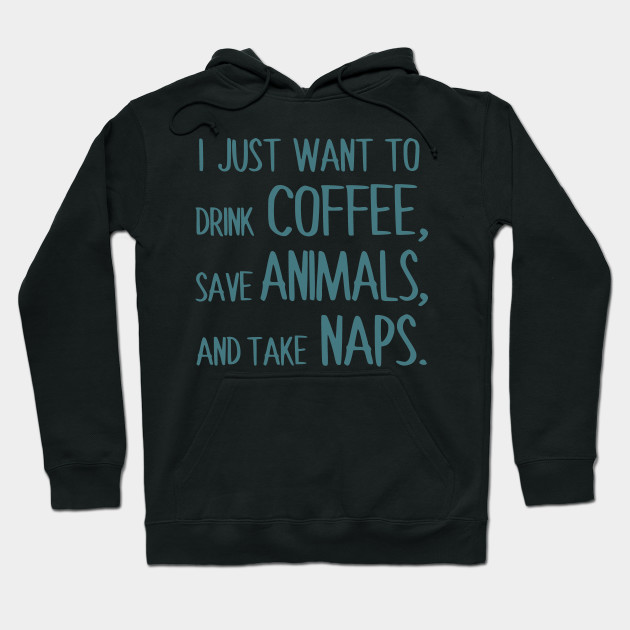 I Just Want To Drink Coffee, Save Animals, And Take Naps. Hoodie