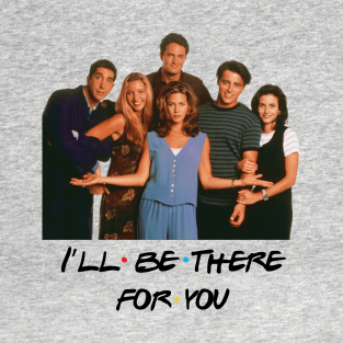 Friends I'll Be There For You t-shirts