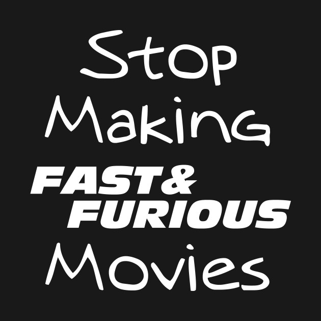 Stop making fast and furious movies - dark