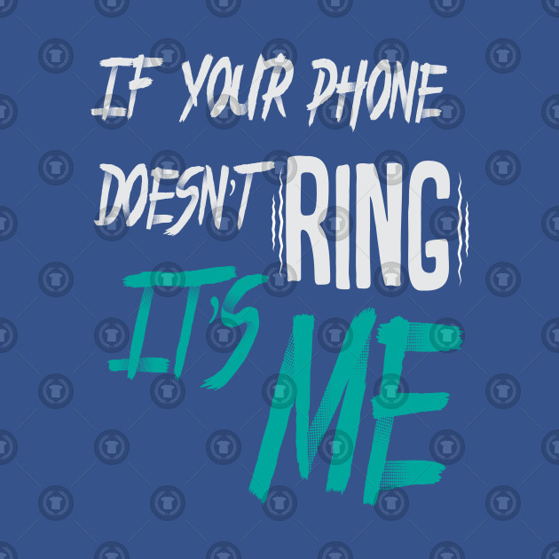 If your phone doesn't ring, It's me