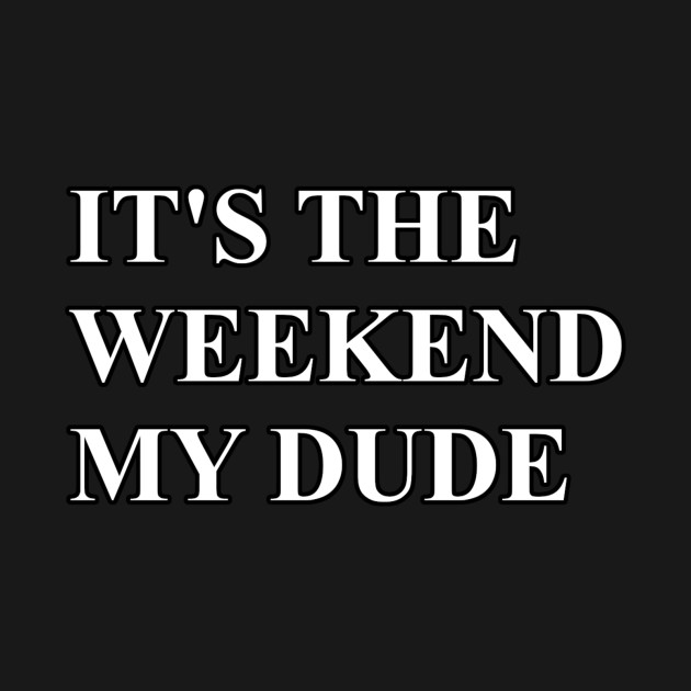 It's The Weekend My Dude
