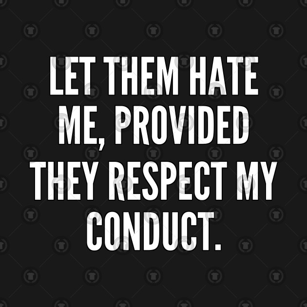 Let them hate me provided they respect my conduct