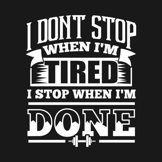I Dont Stop When Im Tired I Stop When Im Done Gym Motiv Im Done