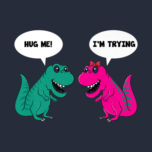 ef65e35e61c7 Hug Me I'm I Am Trying Dinosaur T-Rex Tyrannosaurus Rex Tee - Hug Me ...
