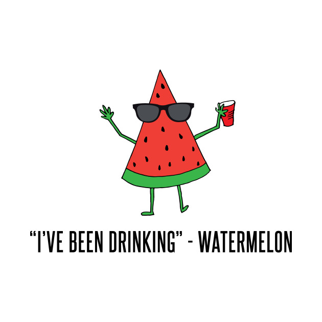 """""""I've Been Drinking"""" - Watermelon"""