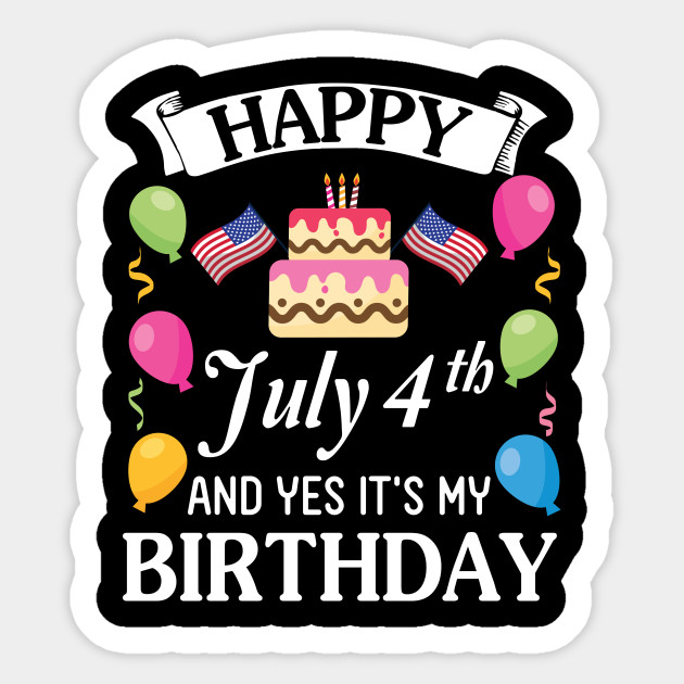 Happy July 4th Day And Yes It S My Birthday Cake Balloons Happy Birthday To Me Mom Dad Son Daughter July 4th Day And My Birthday Sticker Teepublic