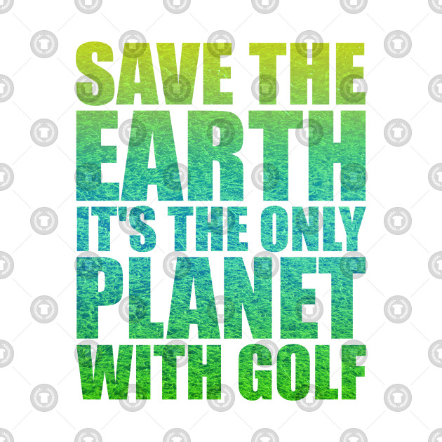 Save the Earth it's the only Planet with Golf