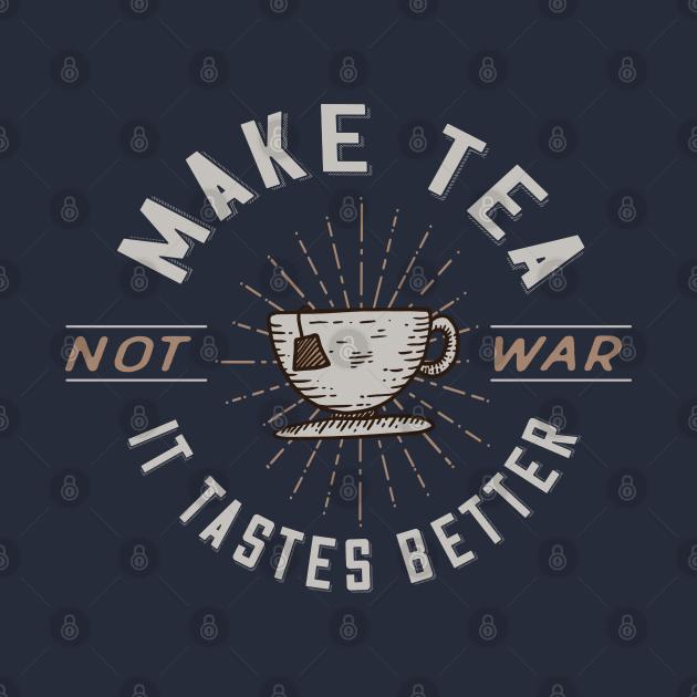 Make Tea Not War - It Tastes Better