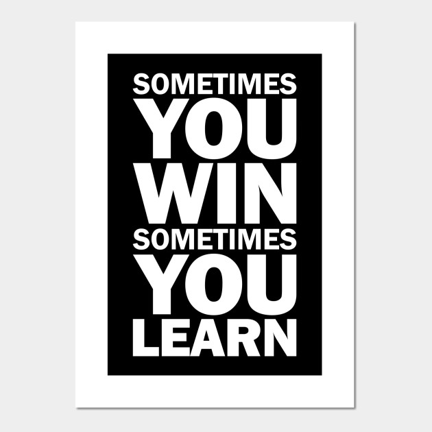 Sometimes You Win Sometimes You Learn Sometimes You Win Sometimes You Learn Posters And Art Prints Teepublic