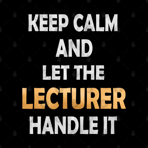 Keep Calm And Let The Lecturer Handle It - Academic Teacher design