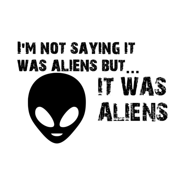 I'm Not Saying It Was Aliens but It Was Aliens