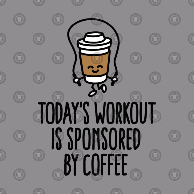 Today's workout is sponsored by aoffee