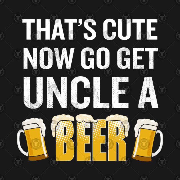 That\'s Cute Now Go Get Uncle A Beer Funny Quote