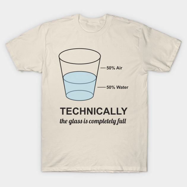cc24fef5b Technically The Glass Is Completely Full Funny Design Art T-Shirt