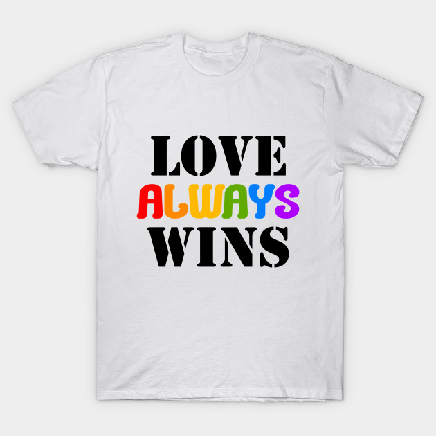 Love Always Wins Love Always Wins T Shirt Teepublic