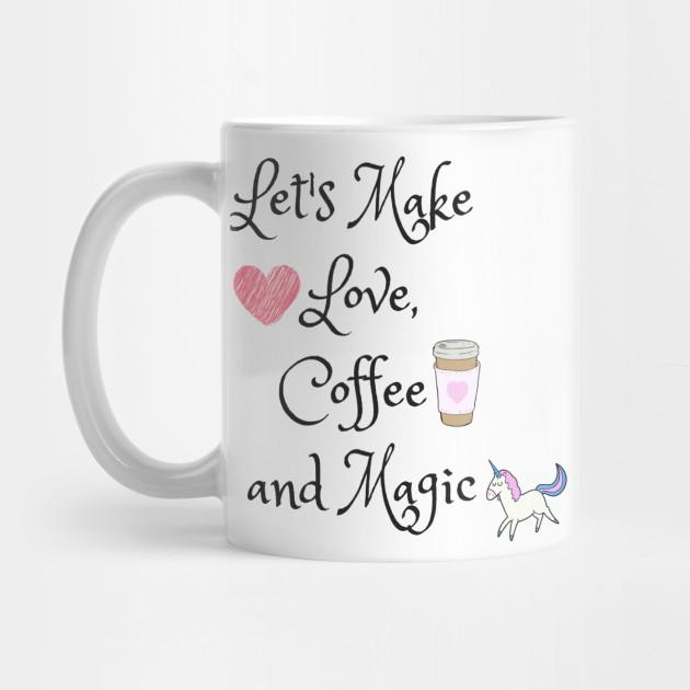Let S Make Love Coffee And Magic Coffee Quotes Mug Teepublic