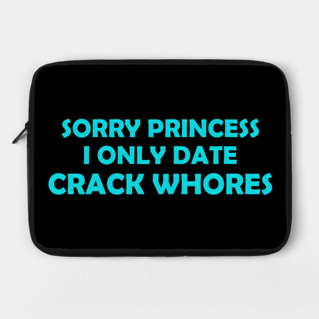 Sorry Princess I Only Date Crack Whores Funny Gift