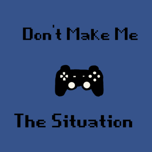 Don't make me control the situation t-shirts