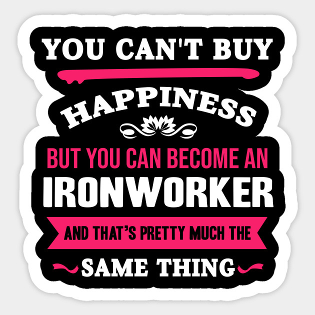 you can't buy happiness but you can become an ironworker and that's pretty  much the same thing