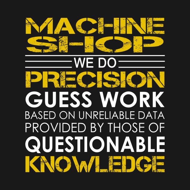 Machine Shop We Do Precision Guess Work