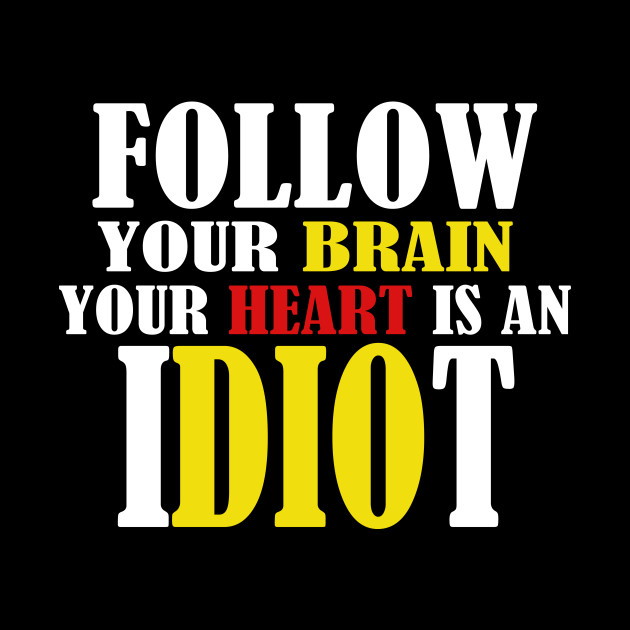 Follow Your Brain Your Heart Is An Idiot Funny Quote Gift
