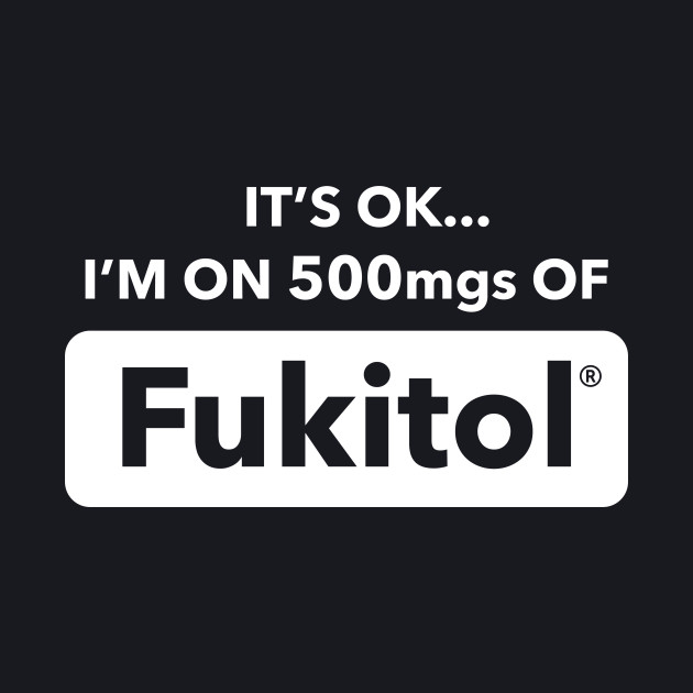 It's OK I'm On 500mgs Of Fukitol