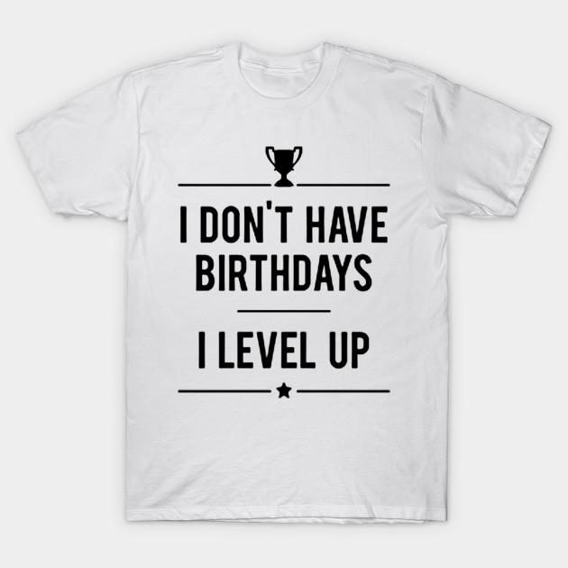 a607173a I DON'T HAVE BIRTHDAYS - Best Birthday Gift - T-Shirt | TeePublic